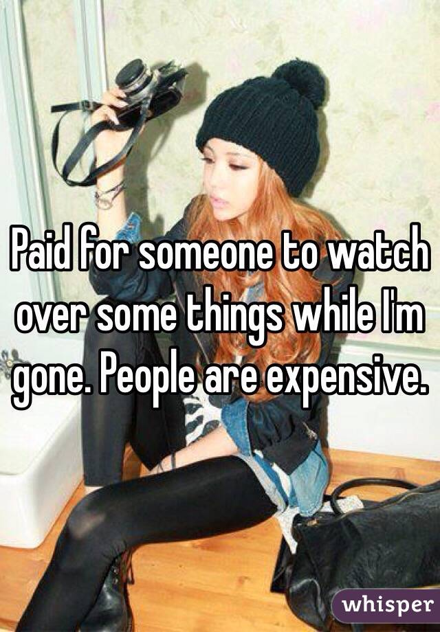 Paid for someone to watch over some things while I'm gone. People are expensive.