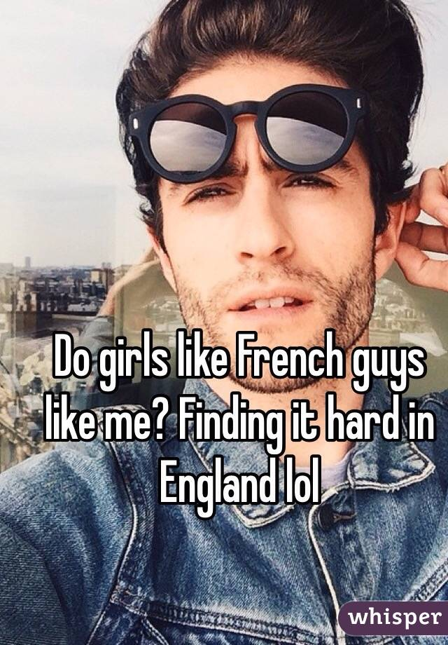 Do girls like French guys like me? Finding it hard in England lol