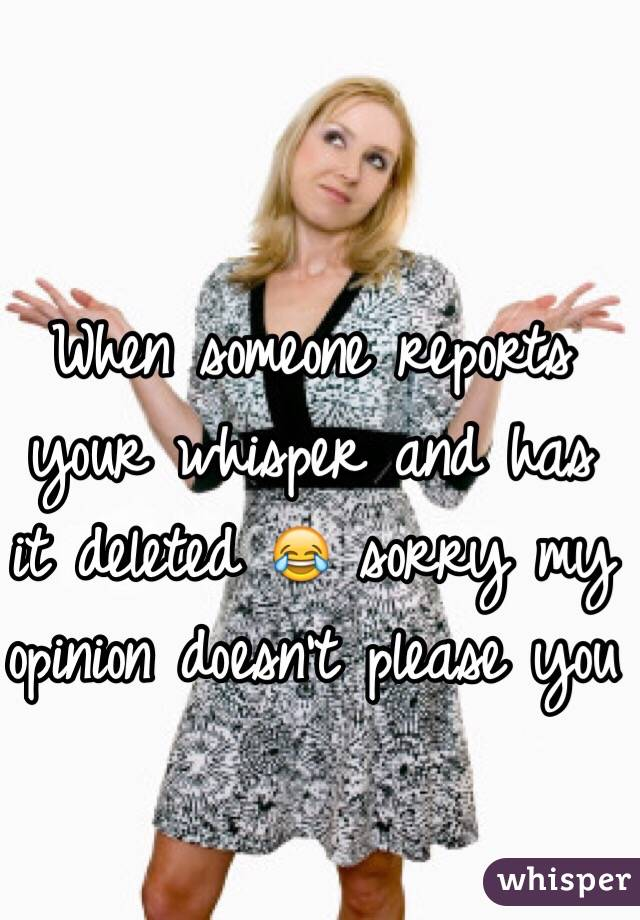 When someone reports your whisper and has it deleted 😂 sorry my opinion doesn't please you