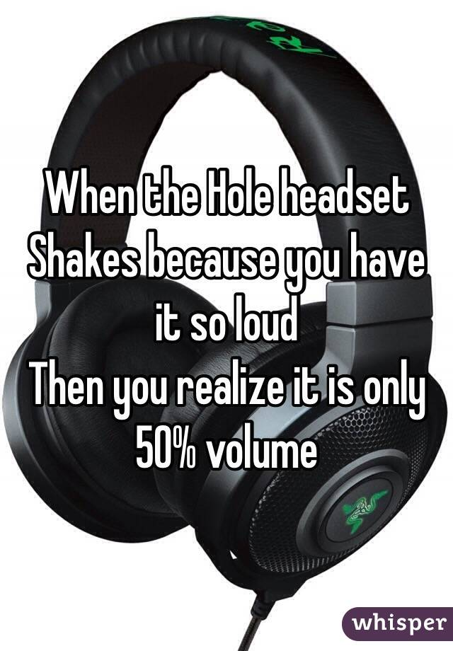 When the Hole headset Shakes because you have it so loud Then you realize it is only 50% volume
