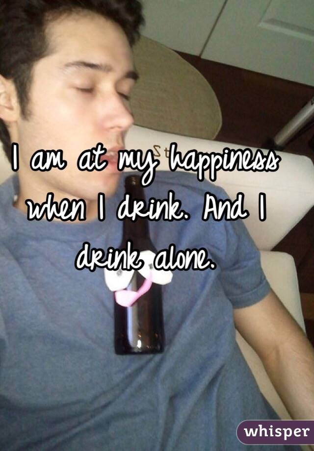 I am at my happiness when I drink. And I drink alone.