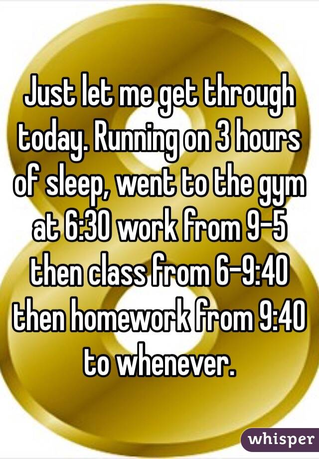 Just let me get through today. Running on 3 hours of sleep, went to the gym at 6:30 work from 9-5 then class from 6-9:40 then homework from 9:40 to whenever.