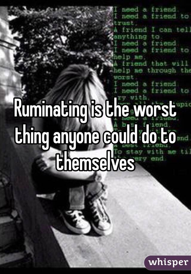 Ruminating is the worst thing anyone could do to themselves
