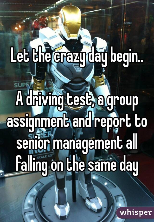 Let the crazy day begin..  A driving test, a group assignment and report to senior management all falling on the same day