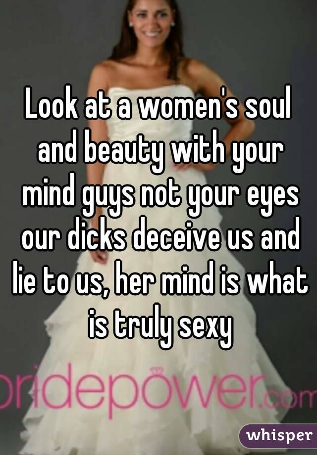 Look at a women's soul and beauty with your mind guys not your eyes our dicks deceive us and lie to us, her mind is what is truly sexy