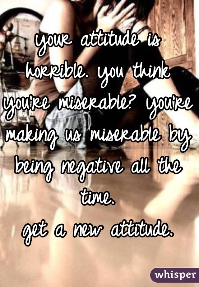 your attitude is horrible. you think you're miserable? you're making us miserable by being negative all the time.  get a new attitude.