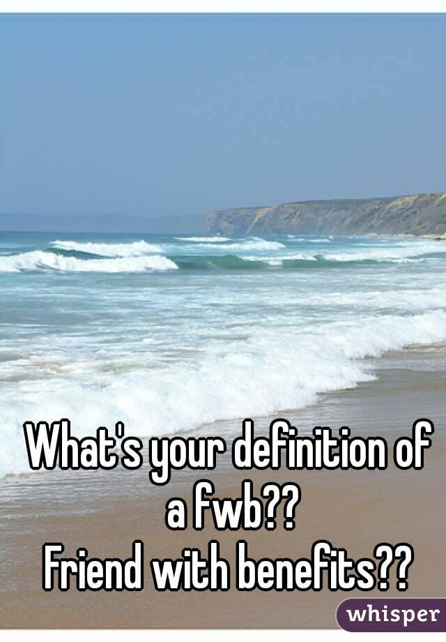 What's your definition of a fwb?? Friend with benefits??