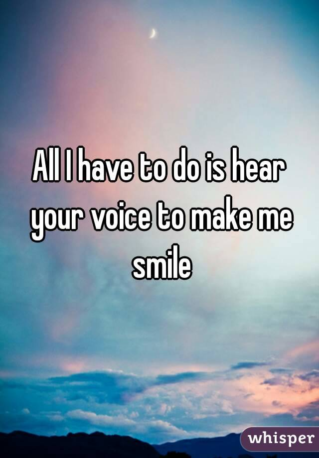 All I have to do is hear your voice to make me smile