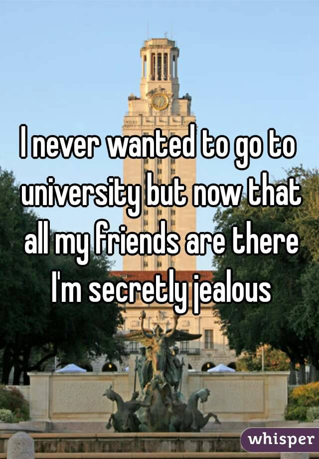 I never wanted to go to university but now that all my friends are there I'm secretly jealous