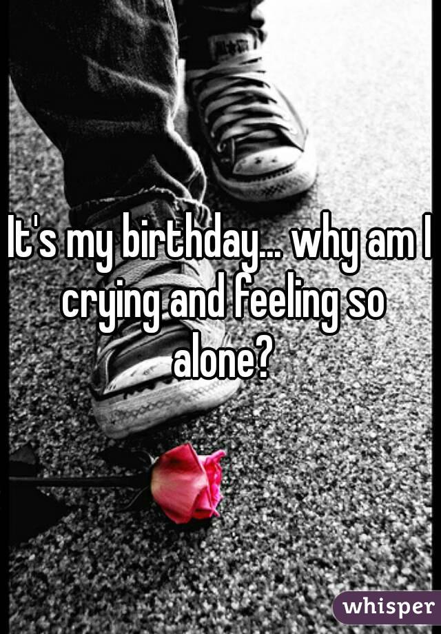 It's my birthday... why am I crying and feeling so alone?