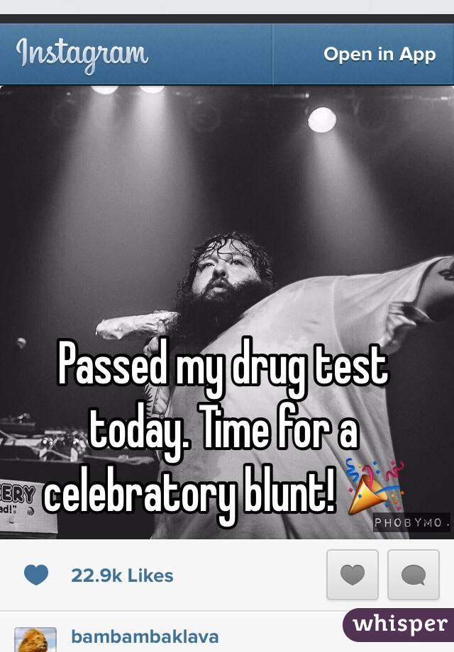 Passed my drug test today. Time for a celebratory blunt! 🎉