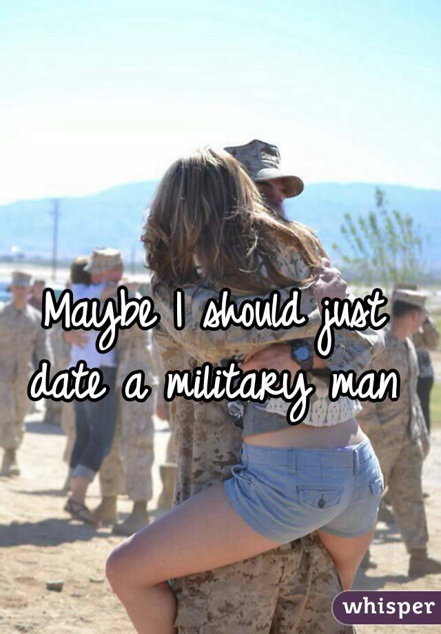 Maybe I should just date a military man