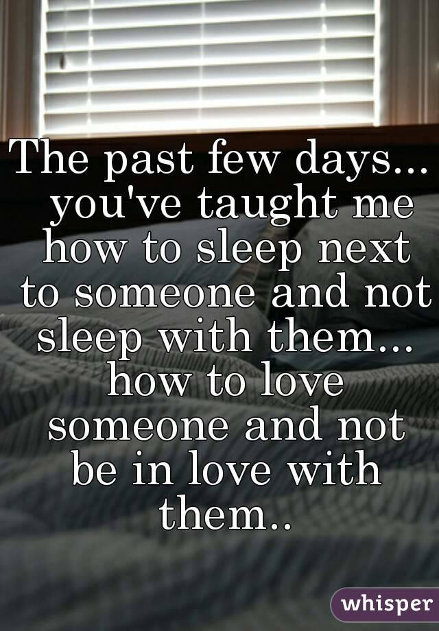The past few days...  you've taught me how to sleep next to someone and not sleep with them... how to love someone and not be in love with them..