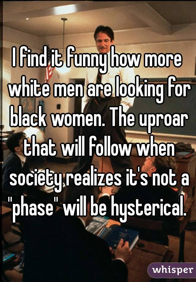 """I find it funny how more white men are looking for black women. The uproar that will follow when society realizes it's not a """"phase"""" will be hysterical."""
