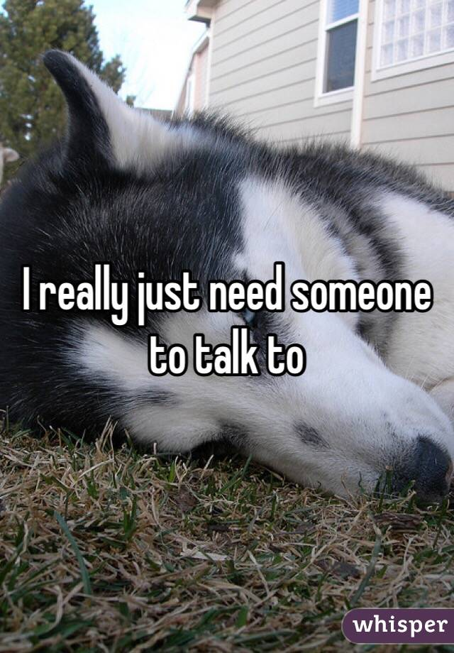 I really just need someone to talk to