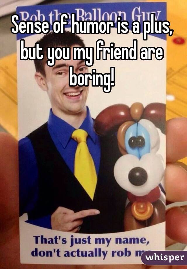 Sense of humor is a plus, but you my friend are boring!