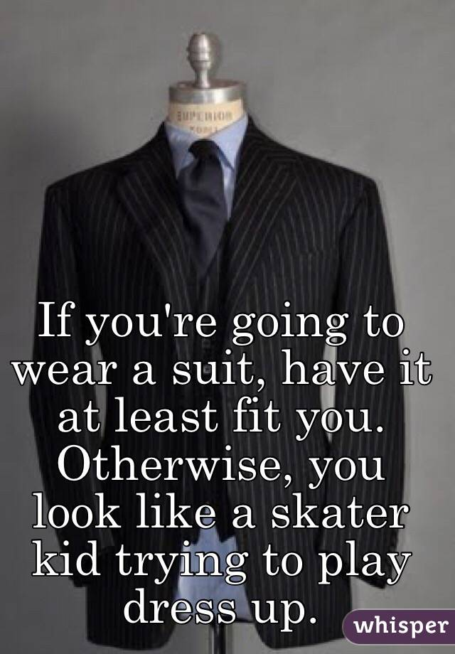 If you're going to wear a suit, have it at least fit you. Otherwise, you look like a skater kid trying to play dress up.
