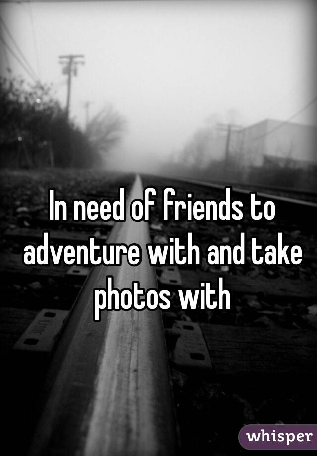 In need of friends to  adventure with and take photos with