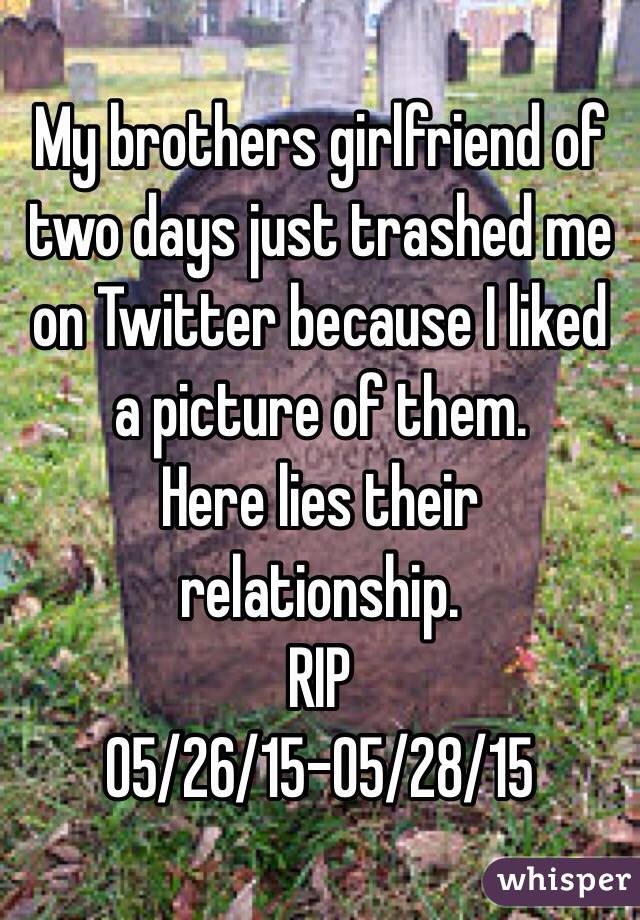 My brothers girlfriend of two days just trashed me on Twitter because I liked a picture of them.  Here lies their relationship.  RIP 05/26/15-05/28/15