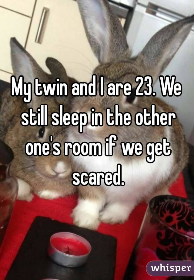 My twin and I are 23. We still sleep in the other one's room if we get scared.