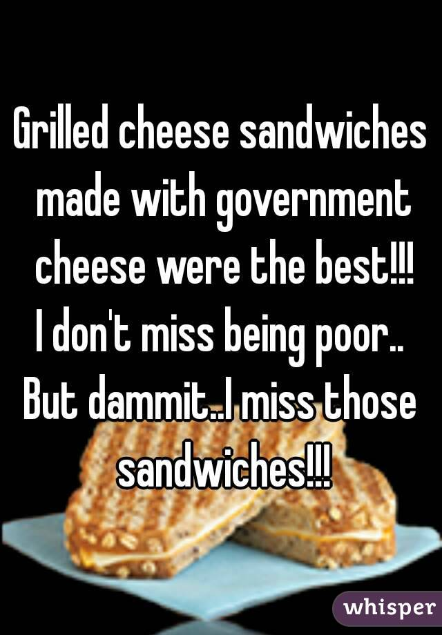 Grilled cheese sandwiches made with government cheese were the best!!! I don't miss being poor.. But dammit..I miss those sandwiches!!!