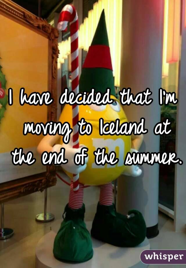 I have decided that I'm moving to Iceland at the end of the summer.