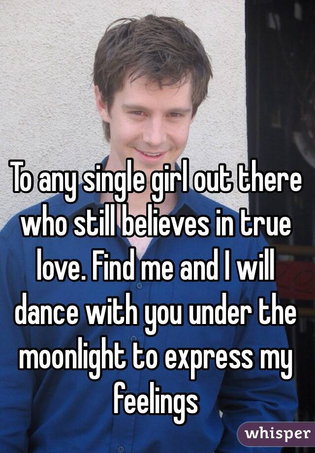 To any single girl out there who still believes in true love. Find me and I will dance with you under the moonlight to express my feelings