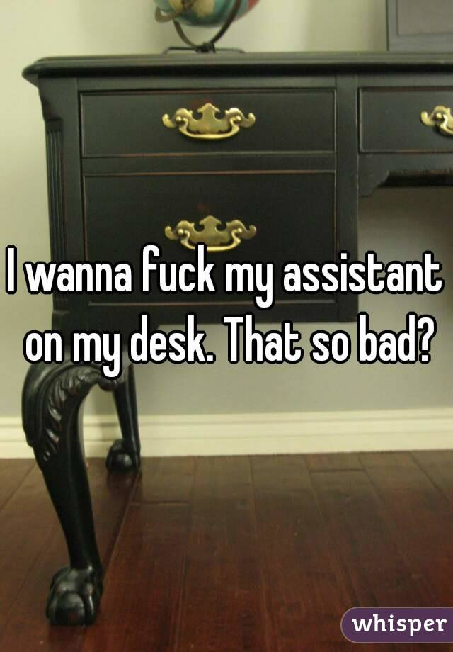I wanna fuck my assistant on my desk. That so bad?