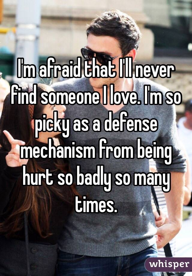 I'm afraid that I'll never find someone I love. I'm so picky as a defense mechanism from being hurt so badly so many times.