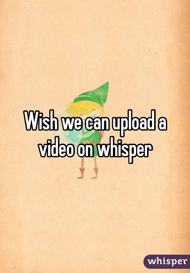 Wish we can upload a video on whisper