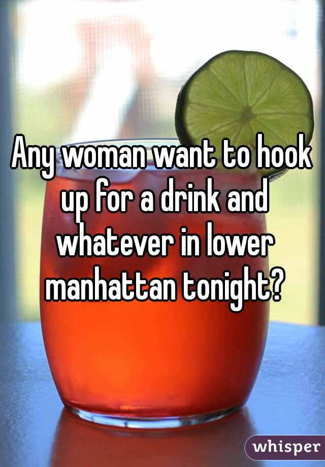 Any woman want to hook up for a drink and whatever in lower manhattan tonight?