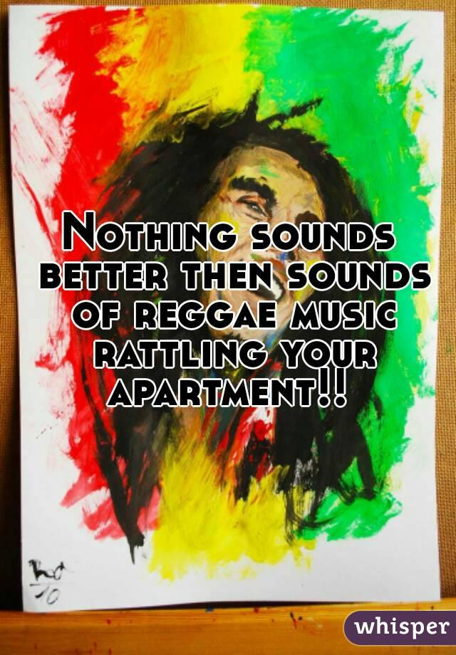Nothing sounds better then sounds of reggae music rattling your apartment!!