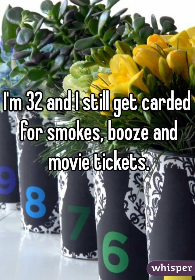 I'm 32 and I still get carded for smokes, booze and movie tickets.
