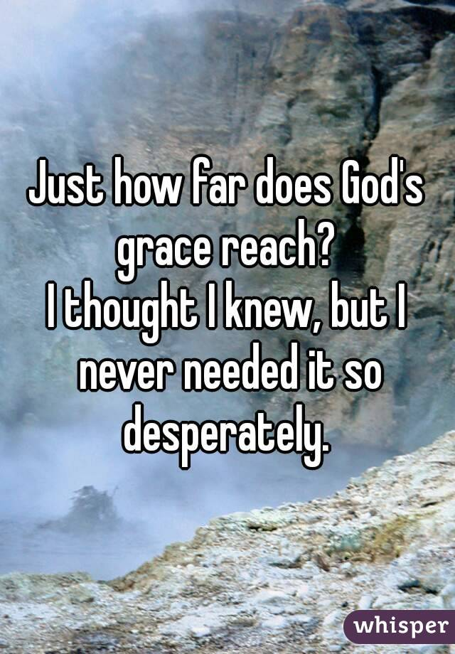 Just how far does God's grace reach?  I thought I knew, but I never needed it so desperately.