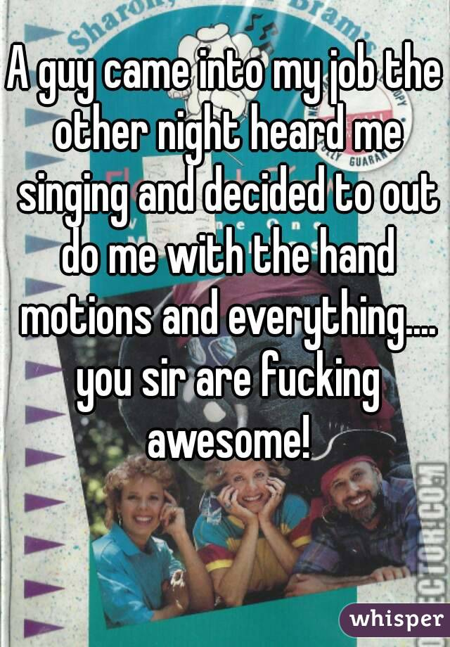 A guy came into my job the other night heard me singing and decided to out do me with the hand motions and everything.... you sir are fucking awesome!