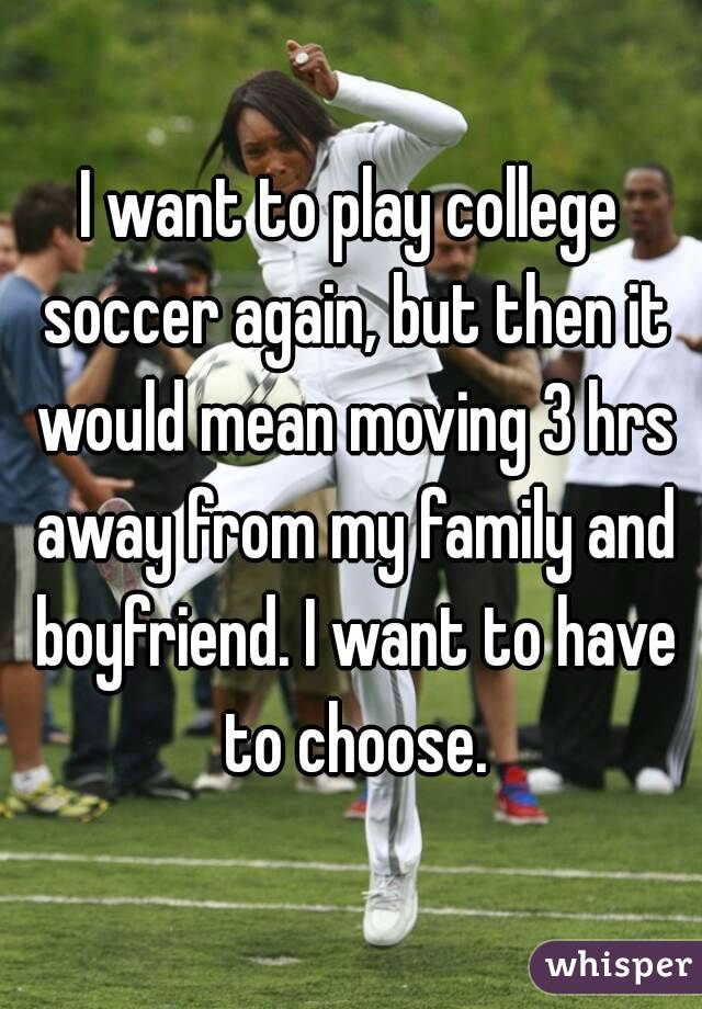 I want to play college soccer again, but then it would mean moving 3 hrs away from my family and boyfriend. I want to have to choose.