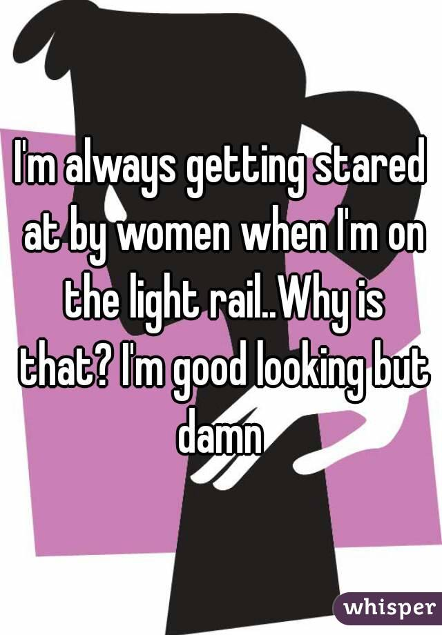 I'm always getting stared at by women when I'm on the light rail..Why is that? I'm good looking but damn