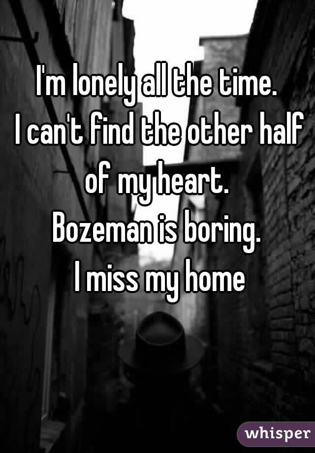 I'm lonely all the time.  I can't find the other half of my heart.  Bozeman is boring.  I miss my home