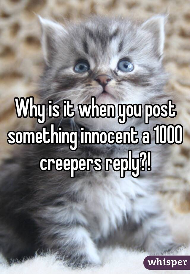 Why is it when you post something innocent a 1000 creepers reply?!