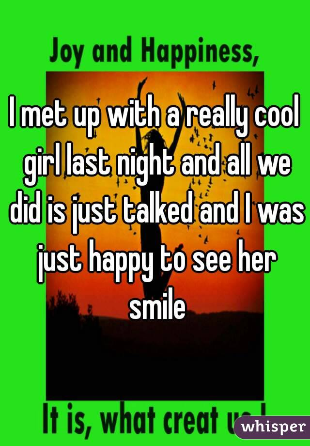 I met up with a really cool girl last night and all we did is just talked and I was just happy to see her smile