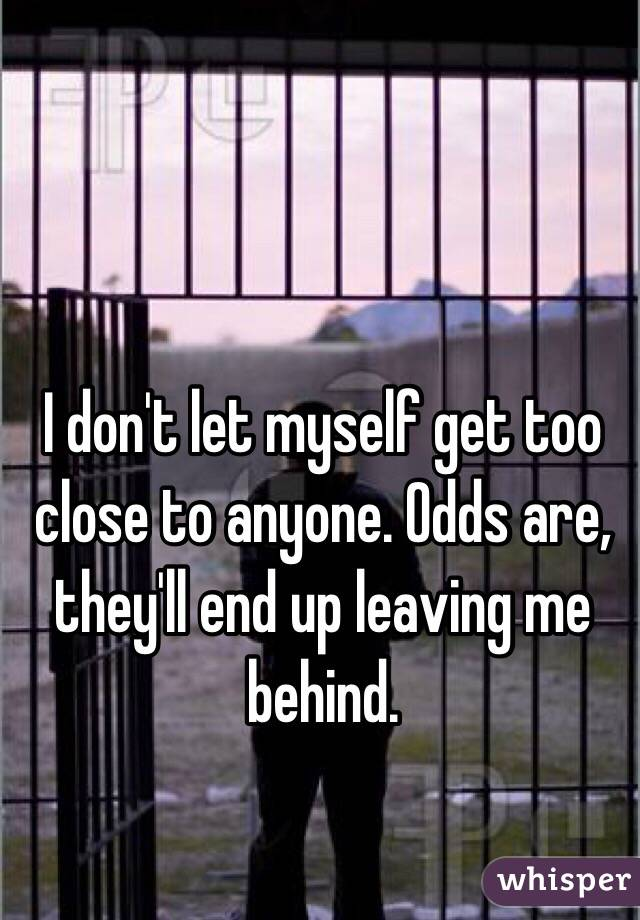 I don't let myself get too close to anyone. Odds are, they'll end up leaving me behind.