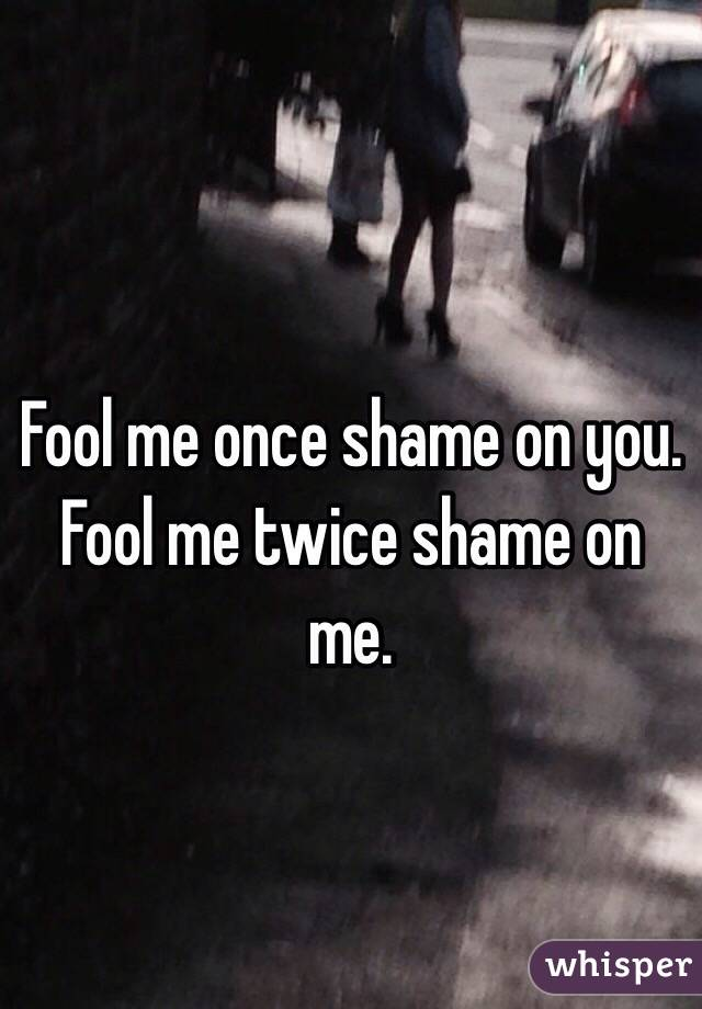 Fool me once shame on you. Fool me twice shame on me.