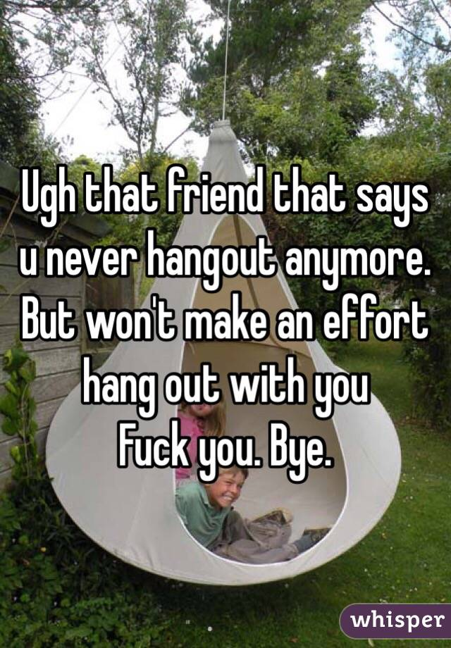 Ugh that friend that says u never hangout anymore.  But won't make an effort hang out with you  Fuck you. Bye.