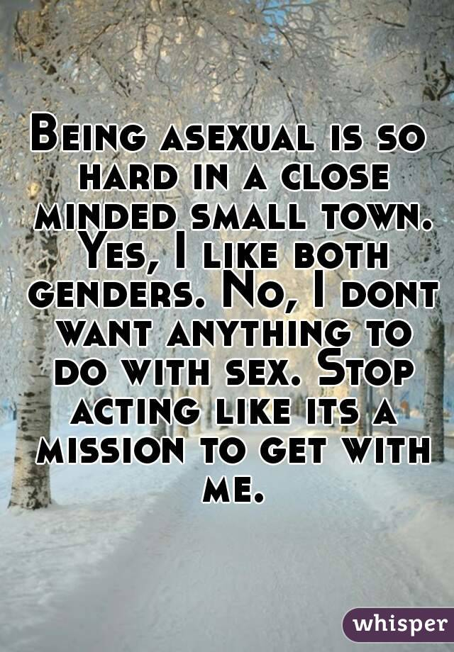 Being asexual is so hard in a close minded small town. Yes, I like both genders. No, I dont want anything to do with sex. Stop acting like its a mission to get with me.