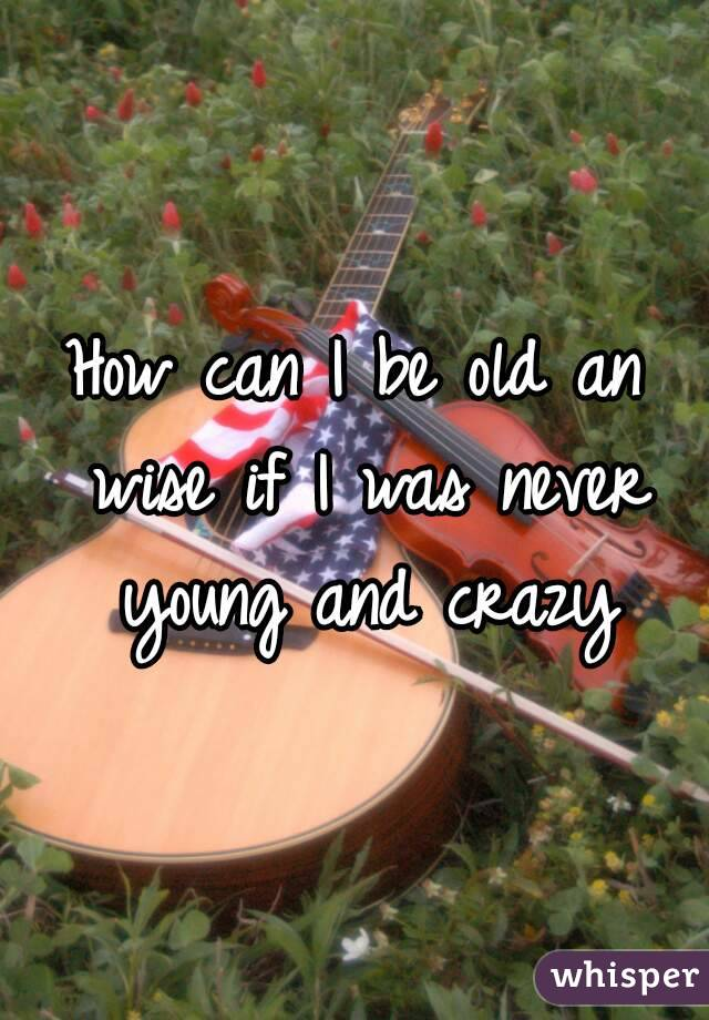 How can I be old an wise if I was never young and crazy