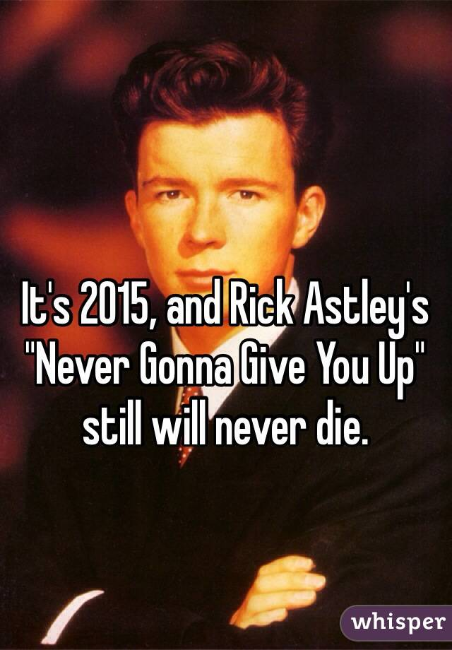"It's 2015, and Rick Astley's ""Never Gonna Give You Up"" still will never die."