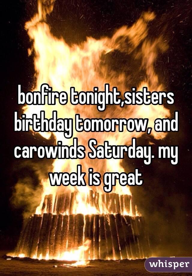 bonfire tonight,sisters birthday tomorrow, and carowinds Saturday. my week is great