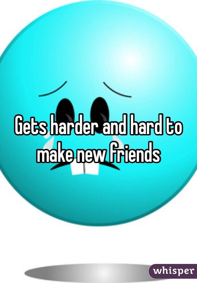 Gets harder and hard to make new friends