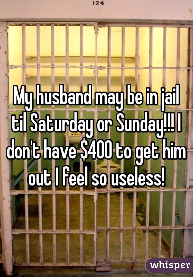 My husband may be in jail til Saturday or Sunday!!! I don't have $400 to get him out I feel so useless!