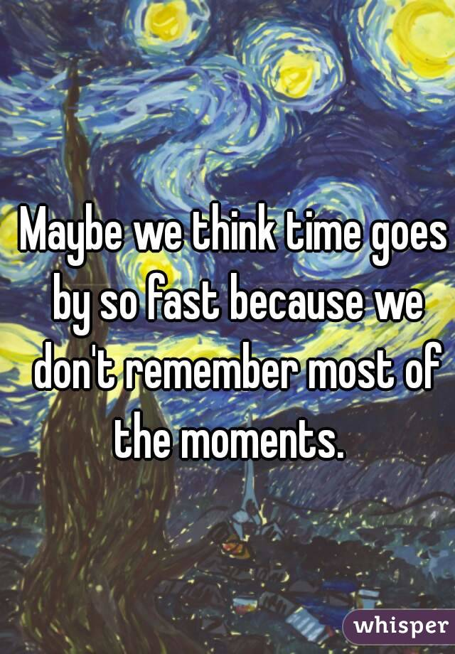 Maybe we think time goes by so fast because we don't remember most of the moments.